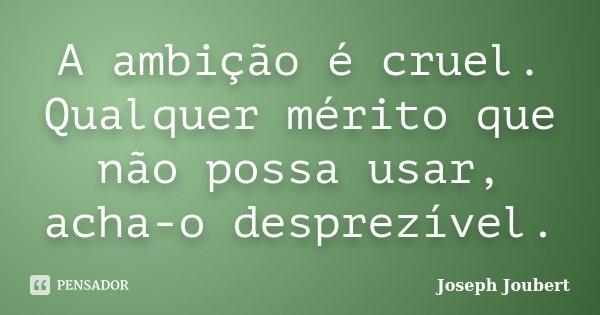 A ambição é cruel. Qualquer mérito que não possa usar, acha-o desprezível.... Frase de Joseph Joubert.