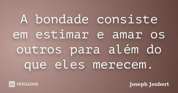 A bondade consiste em estimar e amar os outros para além do que eles merecem.... Frase de Joseph Joubert.