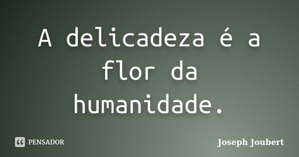A delicadeza é a flor da humanidade.... Frase de Joseph Joubert.