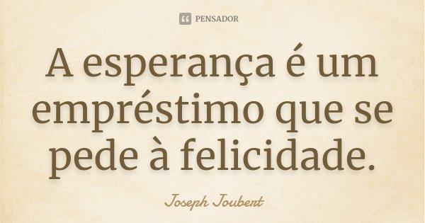 A esperança é um empréstimo que se pede à felicidade.... Frase de Joseph Joubert.