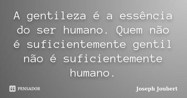 A gentileza é a essência do ser humano. Quem não é suficientemente gentil não é suficientemente humano.... Frase de Joseph Joubert.