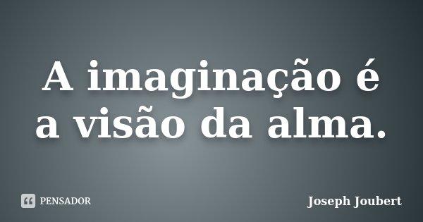 A imaginação é a visão da alma.... Frase de Joseph Joubert.