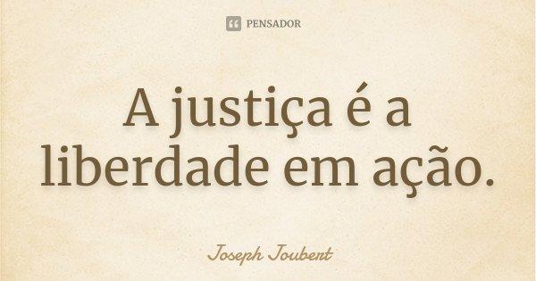 A justiça é a liberdade em ação.... Frase de Joseph Joubert.