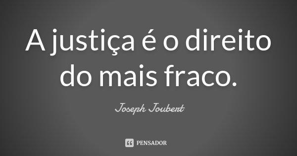 A justiça é o direito do mais fraco.... Frase de Joseph Joubert.