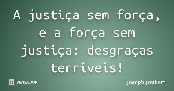 A justiça sem força, e a força sem justiça: desgraças terríveis!... Frase de Joseph Joubert.
