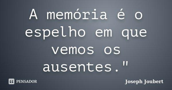 """A memória é o espelho em que vemos os ausentes.""""... Frase de Joseph Joubert."""