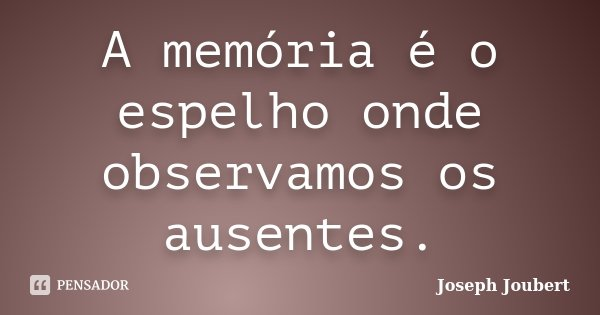 A memória é o espelho onde observamos os ausentes.... Frase de Joseph Joubert.