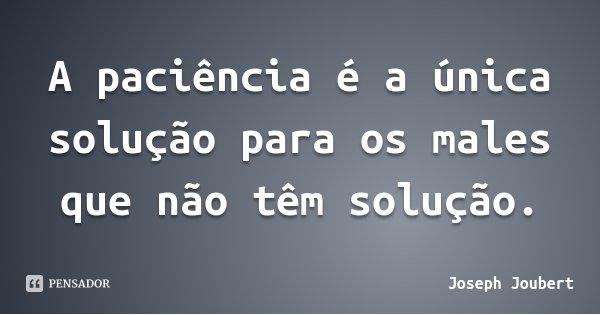 A paciência é a única solução para os males que não têm solução.... Frase de Joseph Joubert.