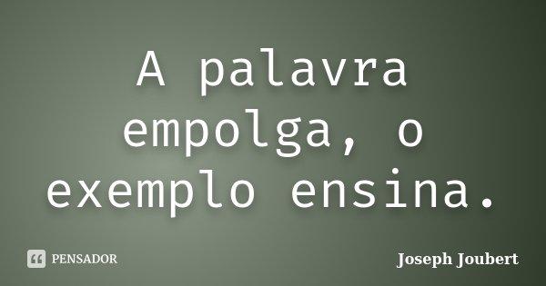 A palavra empolga, o exemplo ensina.... Frase de Joseph Joubert.