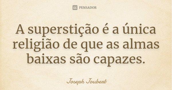 A superstição é a única religião de que as almas baixas são capazes.... Frase de Joseph Joubert.