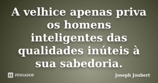 A velhice apenas priva os homens inteligentes das qualidades inúteis à sua sabedoria.... Frase de Joseph Joubert.