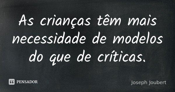 As crianças têm mais necessidade de modelos do que de críticas.... Frase de Joseph Joubert.