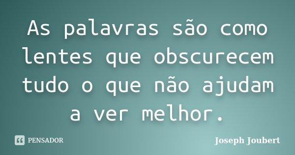 As palavras são como lentes que obscurecem tudo o que não ajudam a ver melhor.... Frase de Joseph Joubert.