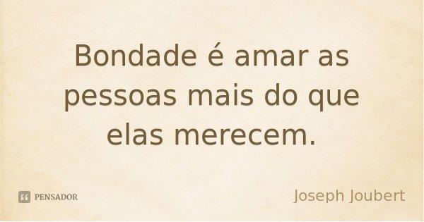 Bondade é amar as pessoas mais do que elas merecem.... Frase de Joseph Joubert.