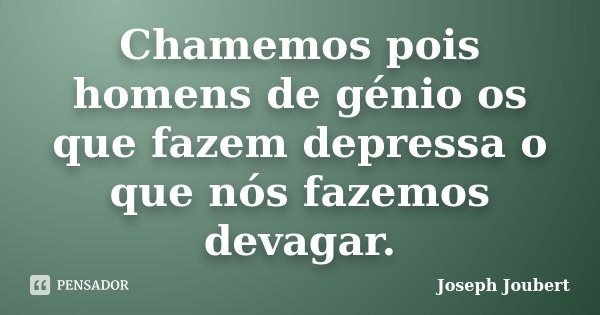 Chamemos pois homens de génio os que fazem depressa o que nós fazemos devagar.... Frase de Joseph Joubert.