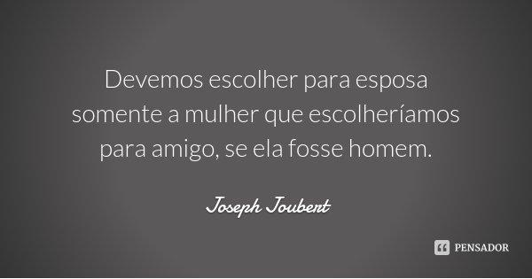 Devemos escolher para esposa somente a mulher que escolheríamos para amigo, se ela fosse homem.... Frase de Joseph Joubert.
