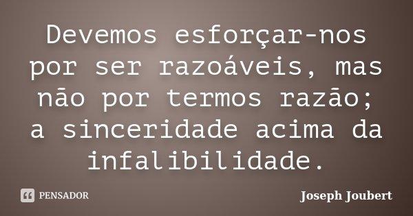 Devemos esforçar-nos por ser razoáveis, mas não por termos razão; a sinceridade acima da infalibilidade.... Frase de Joseph Joubert.