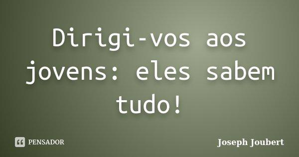 Dirigi-vos aos jovens: eles sabem tudo!... Frase de Joseph Joubert.