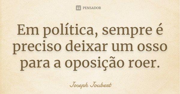 Em política, sempre é preciso deixar um osso para a oposição roer.... Frase de Joseph Joubert.