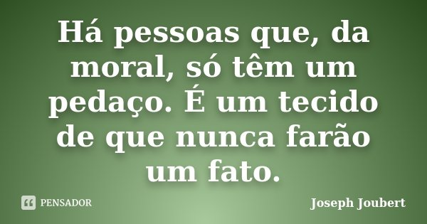 Há pessoas que, da moral, só têm um pedaço. É um tecido de que nunca farão um fato.... Frase de Joseph Joubert.