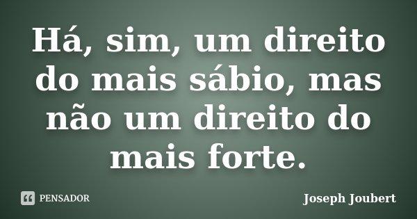 Há, sim, um direito do mais sábio, mas não um direito do mais forte.... Frase de Joseph Joubert.