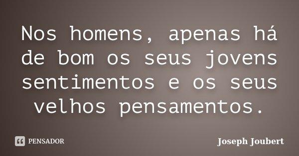 Nos homens, apenas há de bom os seus jovens sentimentos e os seus velhos pensamentos.... Frase de Joseph Joubert.