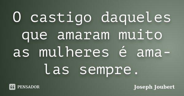 O castigo daqueles que amaram muito as mulheres é ama-las sempre.... Frase de Joseph Joubert.