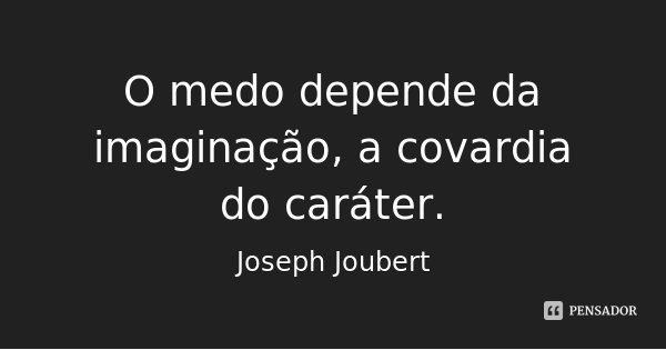 O medo depende da imaginação, a covardia do caráter.... Frase de Joseph Joubert.