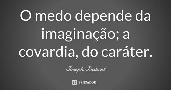 O medo depende da imaginação; a covardia, do caráter.... Frase de Joseph Joubert.