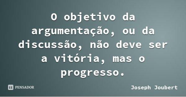O objetivo da argumentação, ou da discussão, não deve ser a vitória, mas o progresso.... Frase de Joseph Joubert.
