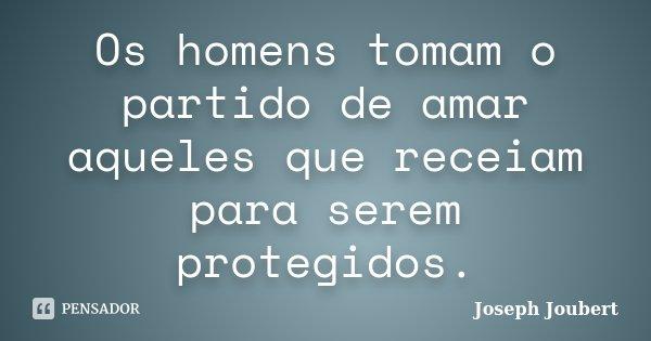 Os homens tomam o partido de amar aqueles que receiam para serem protegidos.... Frase de Joseph Joubert.