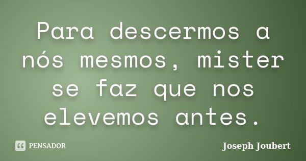 Para descermos a nós mesmos, mister se faz que nos elevemos antes.... Frase de Joseph Joubert.