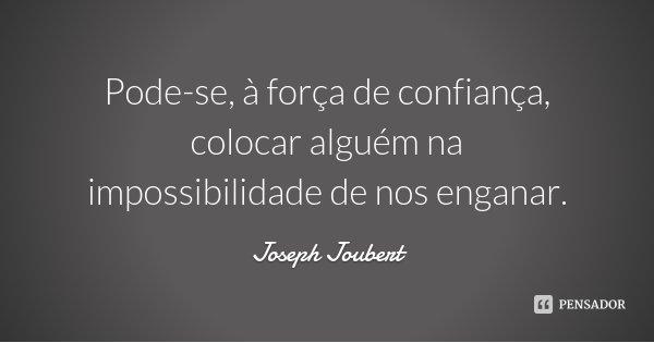 Pode-se, à força de confiança, colocar alguém na impossibilidade de nos enganar.... Frase de Joseph Joubert.
