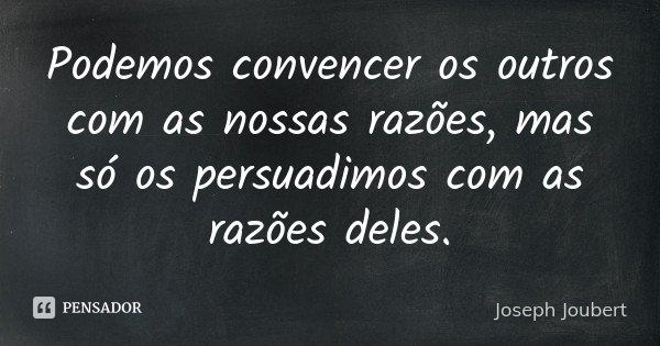 Podemos convencer os outros com as nossas razões, mas só os persuadimos com as razões deles.... Frase de Joseph Joubert.