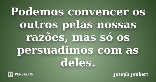 Podemos convencer os outros pelas nossas razões, mas só os persuadimos com as deles.... Frase de Joseph Joubert.