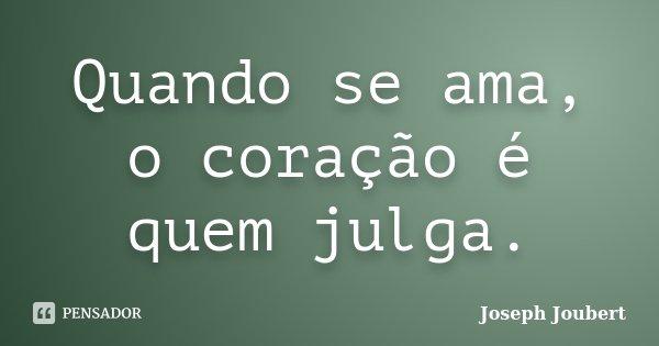 Quando se ama, o coração é quem julga.... Frase de Joseph Joubert.