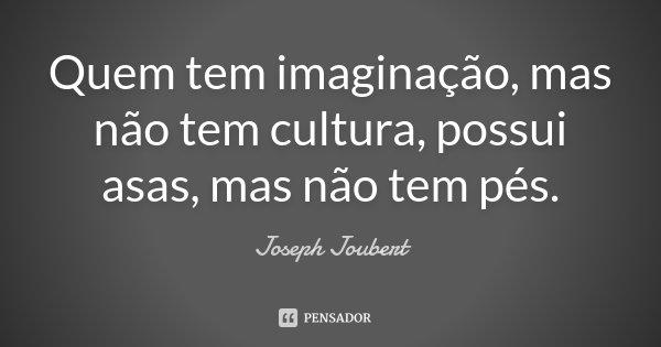 Quem tem imaginação, mas não tem cultura, possui asas, mas não tem pés.... Frase de Joseph Joubert.