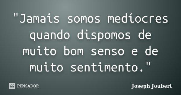 """""""Jamais somos medíocres quando dispomos de muito bom senso e de muito sentimento.""""... Frase de Joseph Joubert."""