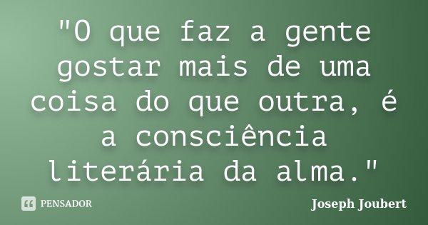 """""""O que faz a gente gostar mais de uma coisa do que outra, é a consciência literária da alma.""""... Frase de Joseph Joubert."""