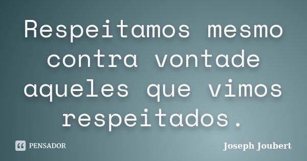 Respeitamos mesmo contra vontade aqueles que vimos respeitados.... Frase de Joseph Joubert.
