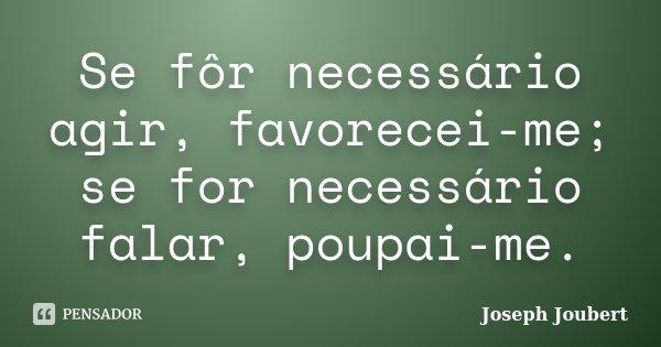 Se fôr necessário agir, favorecei-me; se for necessário falar, poupai-me.... Frase de Joseph Joubert.