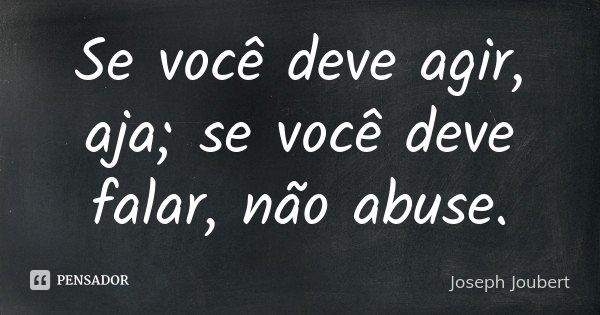 Se você deve agir, aja; se você deve falar, não abuse.... Frase de Joseph Joubert.