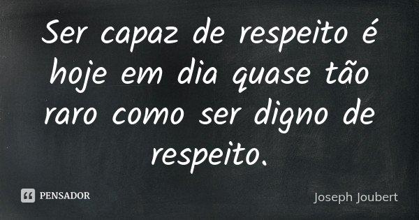 Ser capaz de respeito é hoje em dia quase tão raro como ser digno de respeito.... Frase de Joseph Joubert.