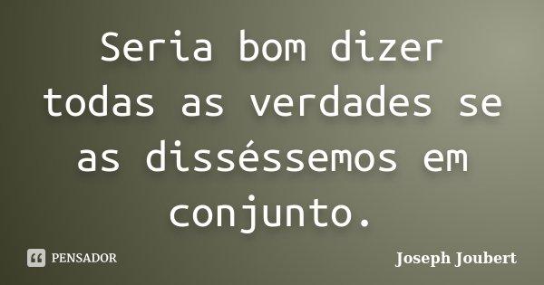 Seria bom dizer todas as verdades se as disséssemos em conjunto.... Frase de Joseph Joubert.