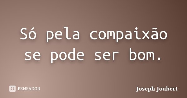 Só pela compaixão se pode ser bom.... Frase de Joseph Joubert.