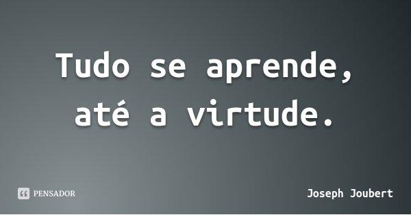 Tudo se aprende, até a virtude.... Frase de Joseph Joubert.