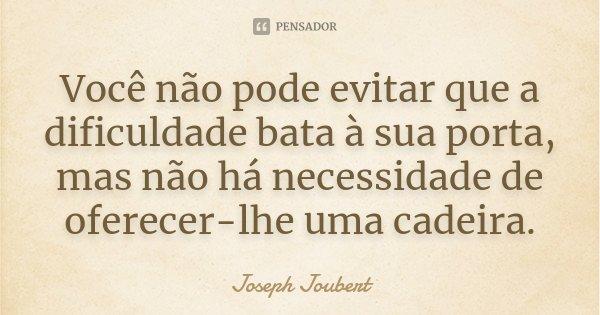 Você não pode evitar que a dificuldade bata à sua porta, mas não há necessidade de oferecer-lhe uma cadeira.... Frase de Joseph Joubert.