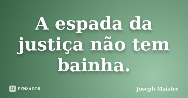 A espada da justiça não tem bainha.... Frase de Joseph Maistre.