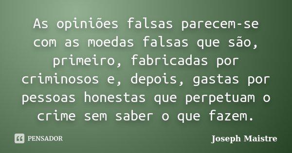 As opiniões falsas parecem-se com as moedas falsas que são, primeiro, fabricadas por criminosos e, depois, gastas por pessoas honestas que perpetuam o crime sem... Frase de Joseph Maistre.