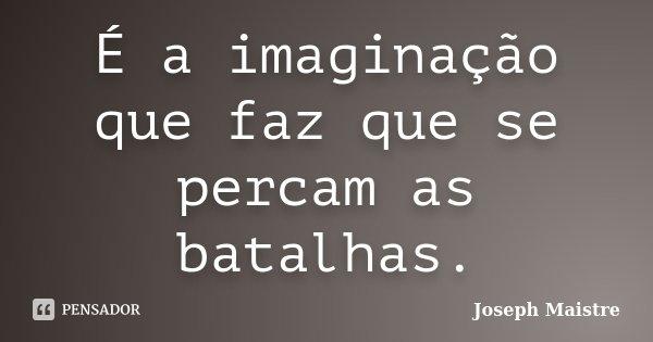 É a imaginação que faz que se percam as batalhas.... Frase de Joseph Maistre.